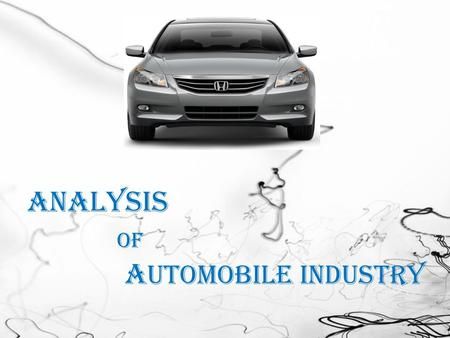 Analysis of A utomobile Industry. Introduction  Oldest  Biggest  Most extended  Ensuring the living of millions people The Automobile Industry.
