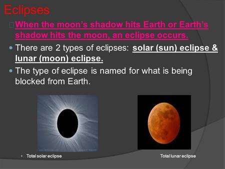Eclipses When the moon's shadow hits Earth or Earth's shadow hits the moon, an eclipse occurs. There are 2 types of eclipses: solar (sun) eclipse & lunar.