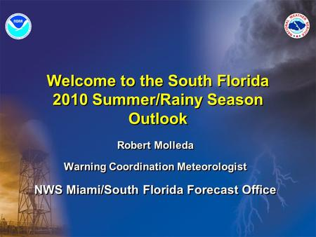 Welcome to the South Florida 2010 Summer/Rainy Season Outlook Robert Molleda Warning Coordination Meteorologist NWS Miami/South Florida Forecast Office.