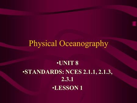 Physical Oceanography UNIT 8 STANDARDS: NCES 2.1.1, 2.1.3, 2.3.1 LESSON 1.