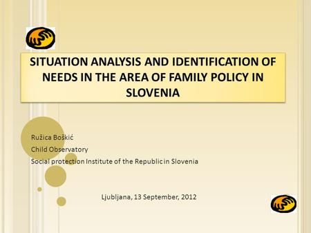 SITUATION ANALYSIS AND IDENTIFICATION OF NEEDS IN THE AREA OF FAMILY POLICY IN SLOVENIA Ružica Boškić Child Observatory Social protection Institute of.