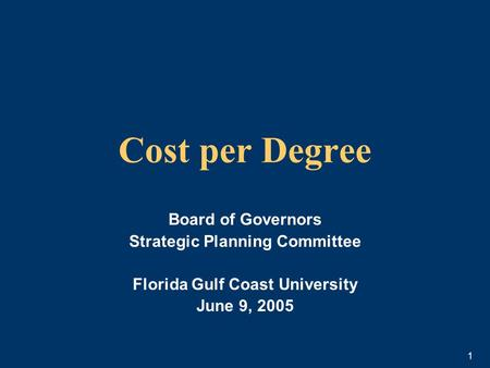 1 Cost per Degree Board of Governors Strategic Planning Committee Florida Gulf Coast University June 9, 2005.