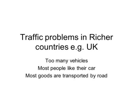 Traffic problems in Richer countries e.g. UK Too many vehicles Most people like their car Most goods are transported by road.