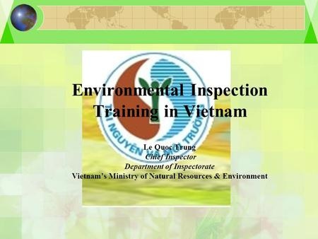 Environmental Inspection Training in Vietnam Le Quoc Trung Chief Inspector Department of Inspectorate Vietnam's Ministry of Natural Resources & Environment.