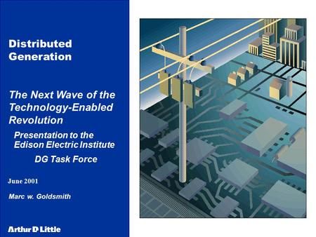 June 2001 Distributed Generation The Next Wave of the Technology-Enabled Revolution Presentation to the Edison <strong>Electric</strong> Institute DG Task Force Marc w.