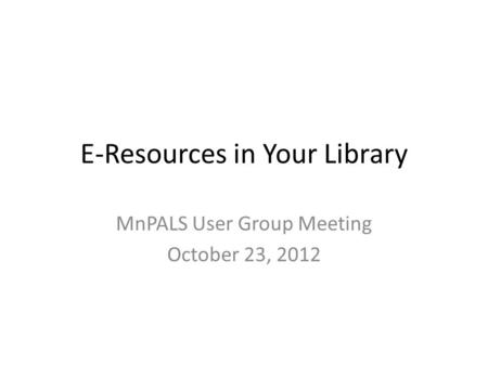 E-Resources in Your Library MnPALS User Group Meeting October 23, 2012.