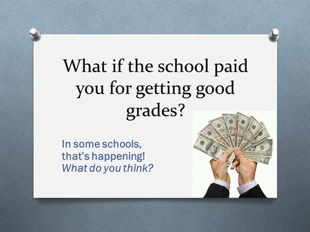 What if the school paid you for getting good grades? In some schools, that's happening! What do you think?