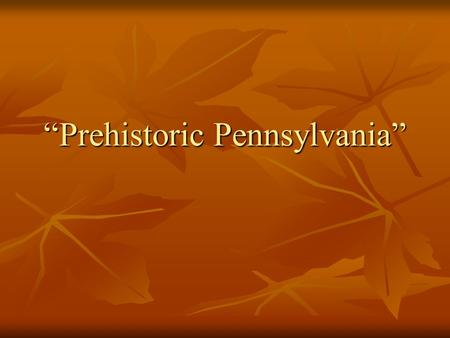 """Prehistoric Pennsylvania"". I. Prehistory versus History A. A prehistoric society or culture that was without a written alphabet. B. History began in."