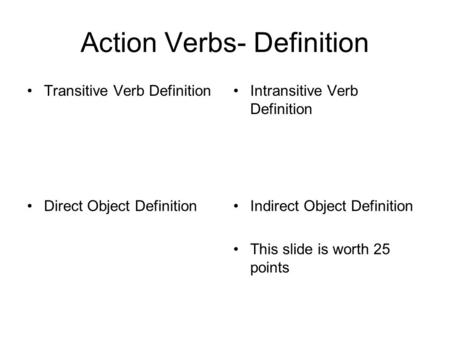 Action Verbs- Definition Transitive Verb Definition Direct Object DefinitionIndirect Object Definition This slide is worth 25 points Intransitive Verb.