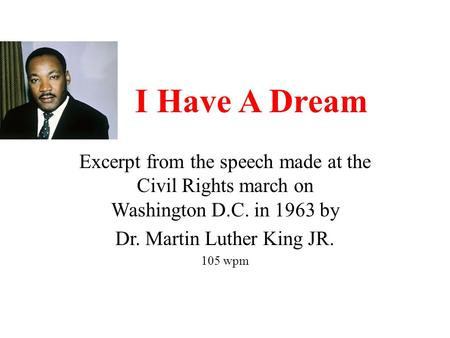 I Have A Dream Excerpt from the speech made at the Civil Rights march on Washington D.C. in 1963 by Dr. Martin Luther King JR. 105 wpm.