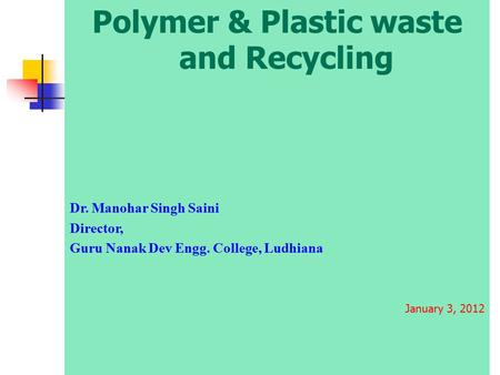 Polymer & Plastic waste <strong>and</strong> Recycling Dr. Manohar Singh Saini Director, Guru Nanak Dev Engg. College, Ludhiana January 3, 2012.
