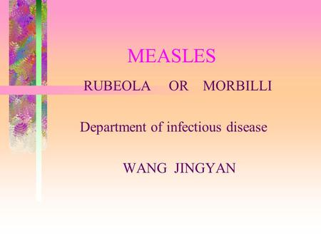 MEASLES RUBEOLA OR MORBILLI Department of infectious disease WANG JINGYAN.