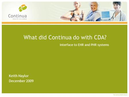 What did Continua do with CDA? Interface to EHR and PHR systems Keith Naylor December 2009.