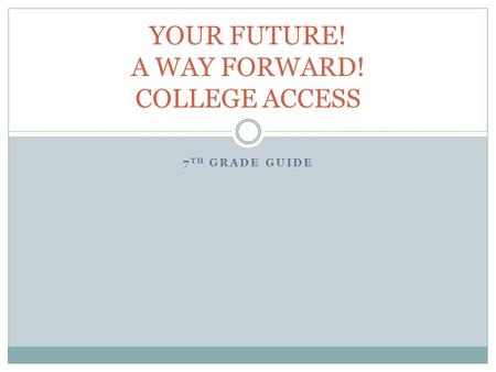 7 TH GRADE GUIDE YOUR FUTURE! A WAY FORWARD! COLLEGE ACCESS.