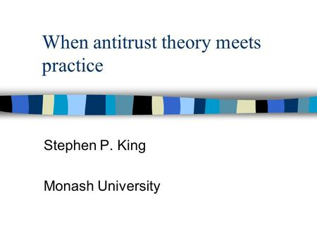 When antitrust theory meets practice Stephen P. King Monash University.