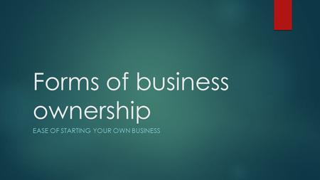 Forms of business ownership EASE OF STARTING YOUR OWN BUSINESS.