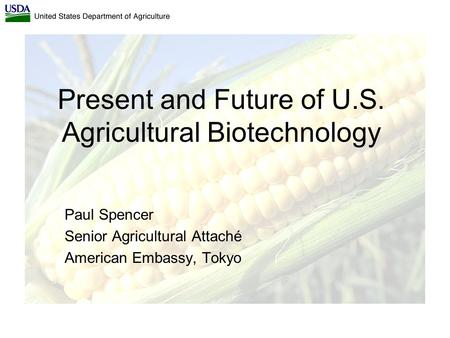 Present and Future of U.S. Agricultural Biotechnology Paul Spencer Senior Agricultural Attaché American Embassy, Tokyo.