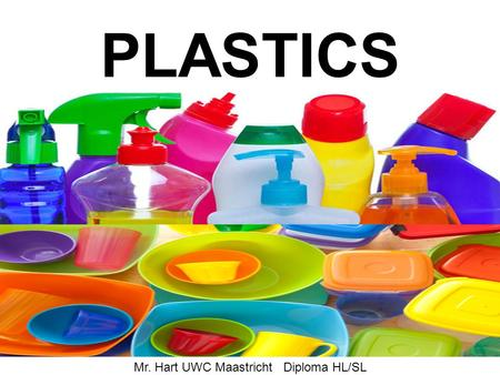 PLASTICS Mr. Hart UWC Maastricht Diploma HL/SL Why use plastics Plastic are easily formed materials. The advantage to the manufacturer is that plastic.