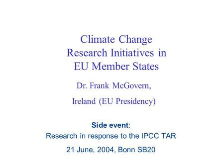 Climate Change Research Initiatives in EU Member States Side event: Research in response to the IPCC TAR 21 June, 2004, Bonn SB20 Dr. Frank McGovern, Ireland.