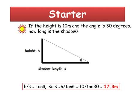 Starter If the height is 10m and the angle is 30 degrees,