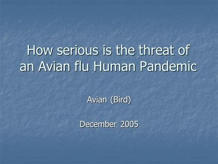 How serious is the threat of an Avian flu Human Pandemic Avian (Bird) December 2005.