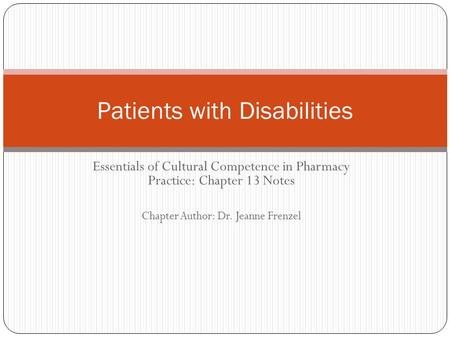 Essentials of Cultural Competence in Pharmacy Practice: Chapter 13 Notes Chapter Author: Dr. Jeanne Frenzel Patients with Disabilities.