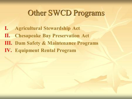 Other SWCD Programs I. I. Agricultural Stewardship Act II. II. Chesapeake Bay Preservation Act III. III. Dam Safety & Maintenance Programs IV. IV. Equipment.