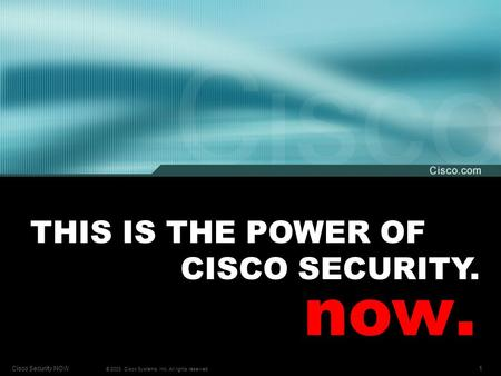1Cisco Security NOW © 2003, Cisco Systems, Inc. All rights reserved. THIS IS THE POWER OF CISCO SECURITY. now.