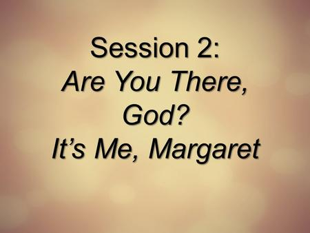 Session 2: Are You There, God? It's Me, Margaret.