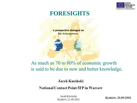 Jacek Kuciński Kraków, 21.09.2001 Jacek Kuciński National Contact Point 5FP in Warsaw FORESIGHTS Kraków, 20.09.2001 As much as 70 to 80% of economic growth.