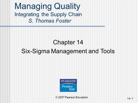 © 2007 Pearson Education 14- 1 <strong>Managing</strong> Quality Integrating the Supply Chain S. Thomas Foster Chapter 14 Six-Sigma <strong>Management</strong> and Tools.