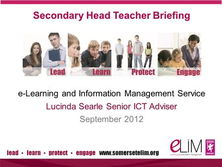 Lead ▪ learn ▪ protect ▪ engage www.somersetelim.org Secondary Head Teacher Briefing e-Learning and Information Management Service Lucinda Searle Senior.