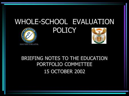 BRIEFING NOTES TO THE EDUCATION PORTFOLIO COMMITTEE 15 OCTOBER 2002 WHOLE-SCHOOL EVALUATION POLICY.