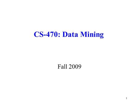 CS-470: Data Mining Fall 2009 1. Organizational Details Class Meeting: 4:00-6:45pm, Tuesday, Room SCIT215 Instructor: Dr. Igor Aizenberg Office: Science.