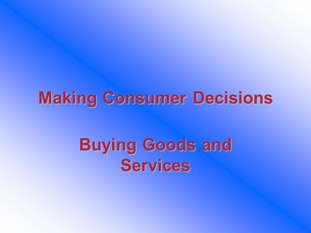 Making Consumer Decisions Buying Goods and Services.