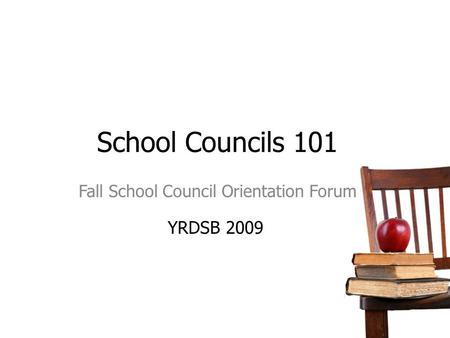 School Councils 101 Fall School Council Orientation Forum YRDSB 2009.