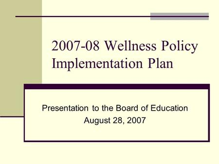 2007-08 Wellness Policy Implementation Plan Presentation to the Board of Education August 28, 2007.