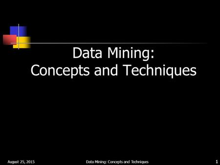 August 25, 2015 Data Mining: Concepts and Techniques 1.