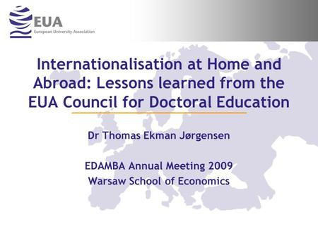 Internationalisation at Home and Abroad: Lessons learned from the EUA Council for Doctoral Education Dr Thomas Ekman Jørgensen EDAMBA Annual Meeting 2009.