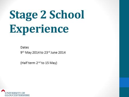 Stage 2 School Experience Dates 9 th May 2014 to 23 rd June 2014 (Half term 2 nd to 15 May)