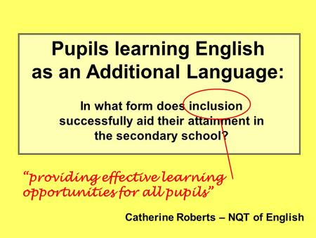 Pupils learning English as an Additional Language: In what form does inclusion successfully aid their attainment in the secondary school? Catherine Roberts.