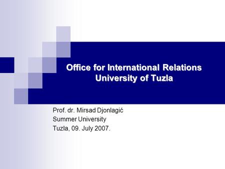 Office for International Relations University of Tuzla Prof. dr. Mirsad Djonlagić Summer University Tuzla, 09. July 2007.