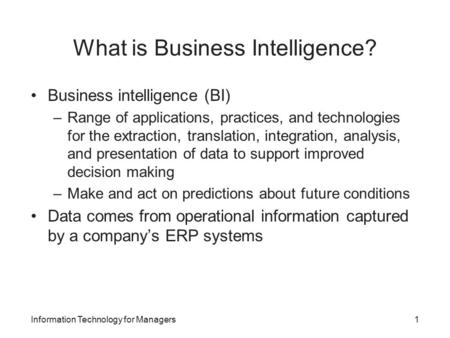 What is Business Intelligence? Business intelligence (BI) –Range of applications, practices, and technologies for the extraction, translation, integration,