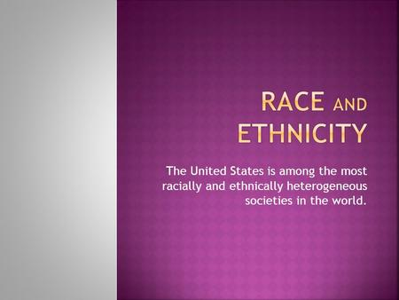 The United States is among the most racially and ethnically heterogeneous societies in the world.