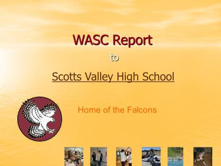 WASC Report to Scotts Valley High School Home of the Falcons.