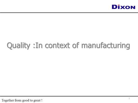 Quality :In context of manufacturing 1 Together from good to great !