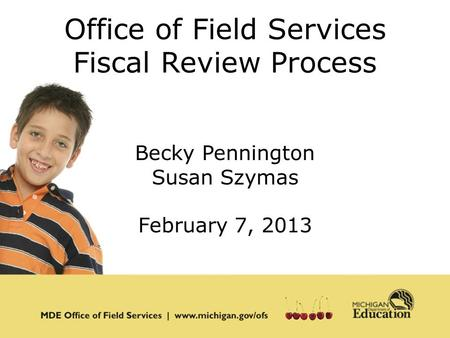 Office of Field Services Fiscal Review Process Becky Pennington Susan Szymas February 7, 2013.