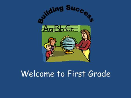 Welcome to First Grade. I am here to assist you in educating your child and will do everything possible to help him or her succeed. When we work together.