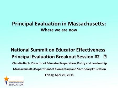 Principal Evaluation in Massachusetts: Where we are now National Summit on Educator Effectiveness Principal Evaluation Breakout Session #2 Claudia Bach,