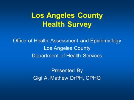 Los Angeles County Health Survey Office of Health Assessment and Epidemiology Los Angeles County Department of Health Services Presented By Gigi A. Mathew.